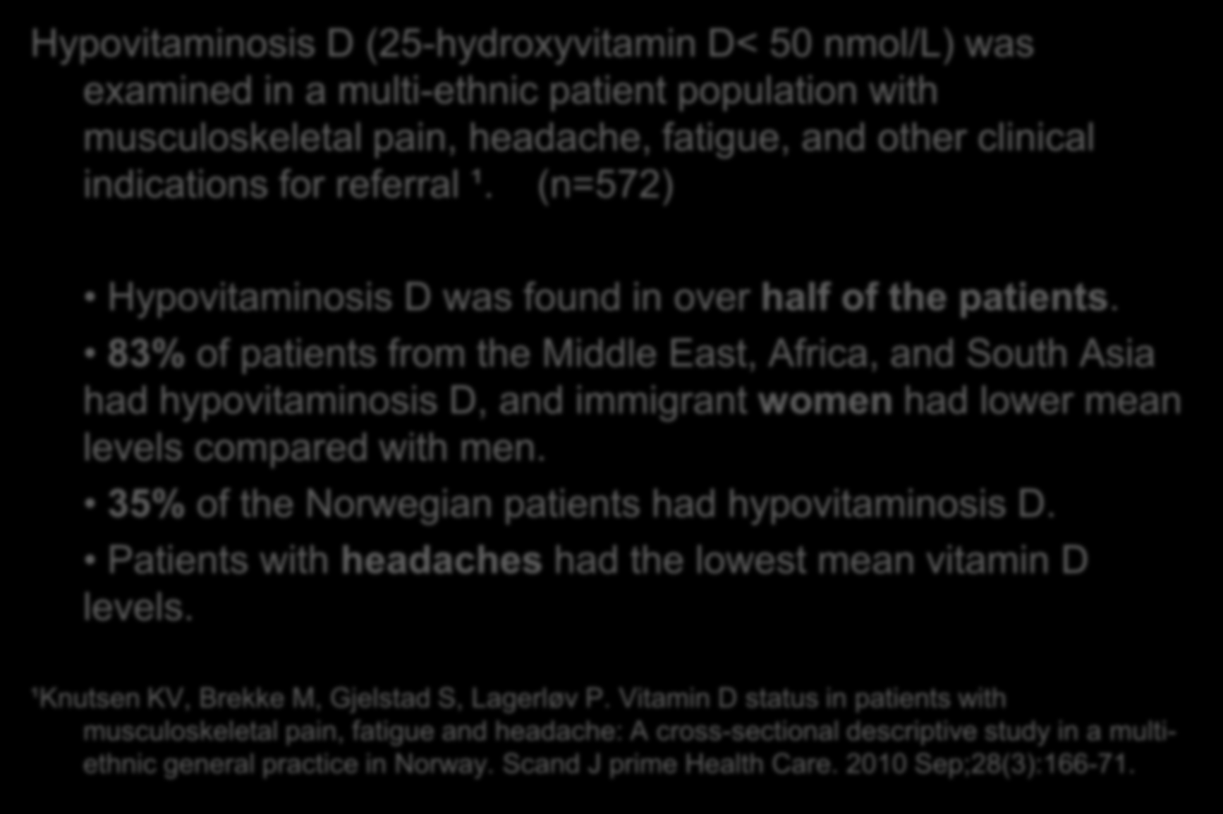 Romsås Legesenter 2005-2007 Hypovitaminosis D (25-hydroxyvitamin D< 50 nmol/l) was examined in a multi-ethnic patient population with musculoskeletal pain, headache, fatigue, and other clinical