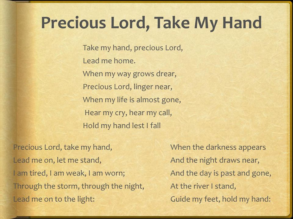 lest I fall Precious Lord, take my hand, Lead me on, let me stand, I am tired, I am weak, I am worn; Through the storm,