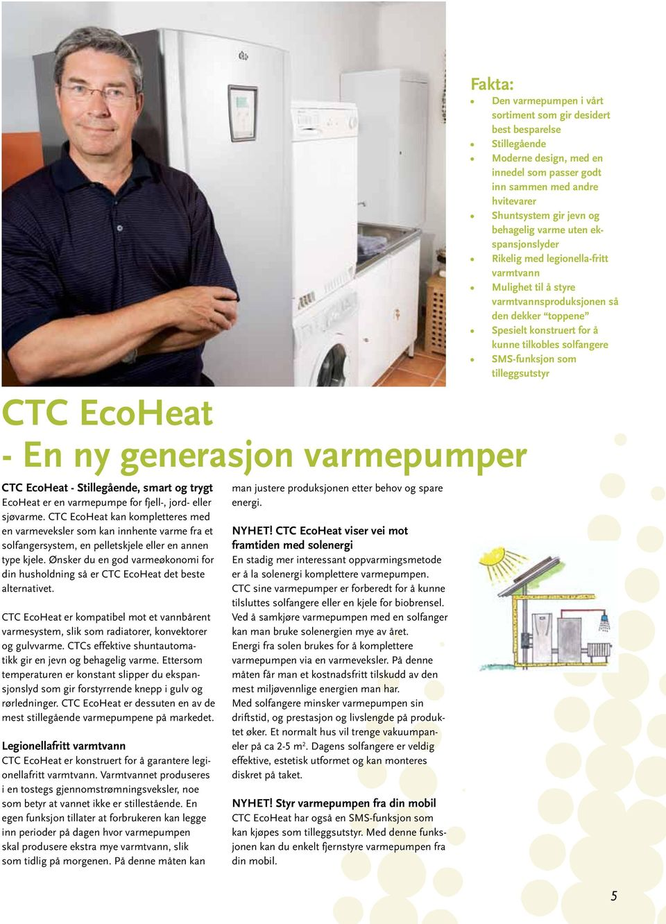 Ønsker du en god varmeøkonomi for din husholdning så er CTC EcoHeat det beste alternativet. CTC EcoHeat er kompatibel mot et vannbårent varmesystem, slik som radiatorer, konvektorer og gulvvarme.