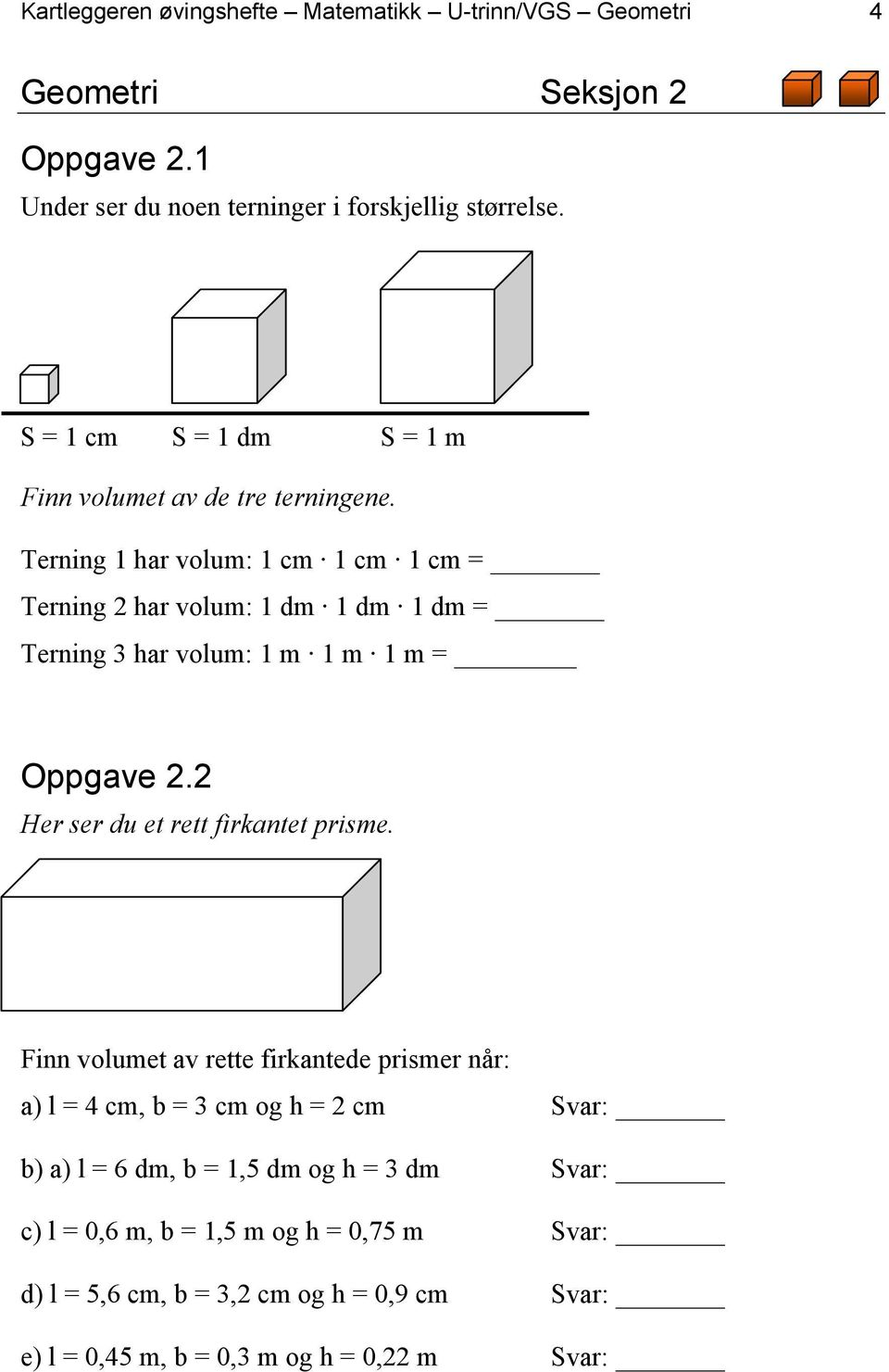 Terning 1 har volum: 1 cm 1 cm 1 cm = Terning 2 har volum: 1 dm 1 dm 1 dm = Terning 3 har volum: 1 m 1 m 1 m = Oppgave 2.