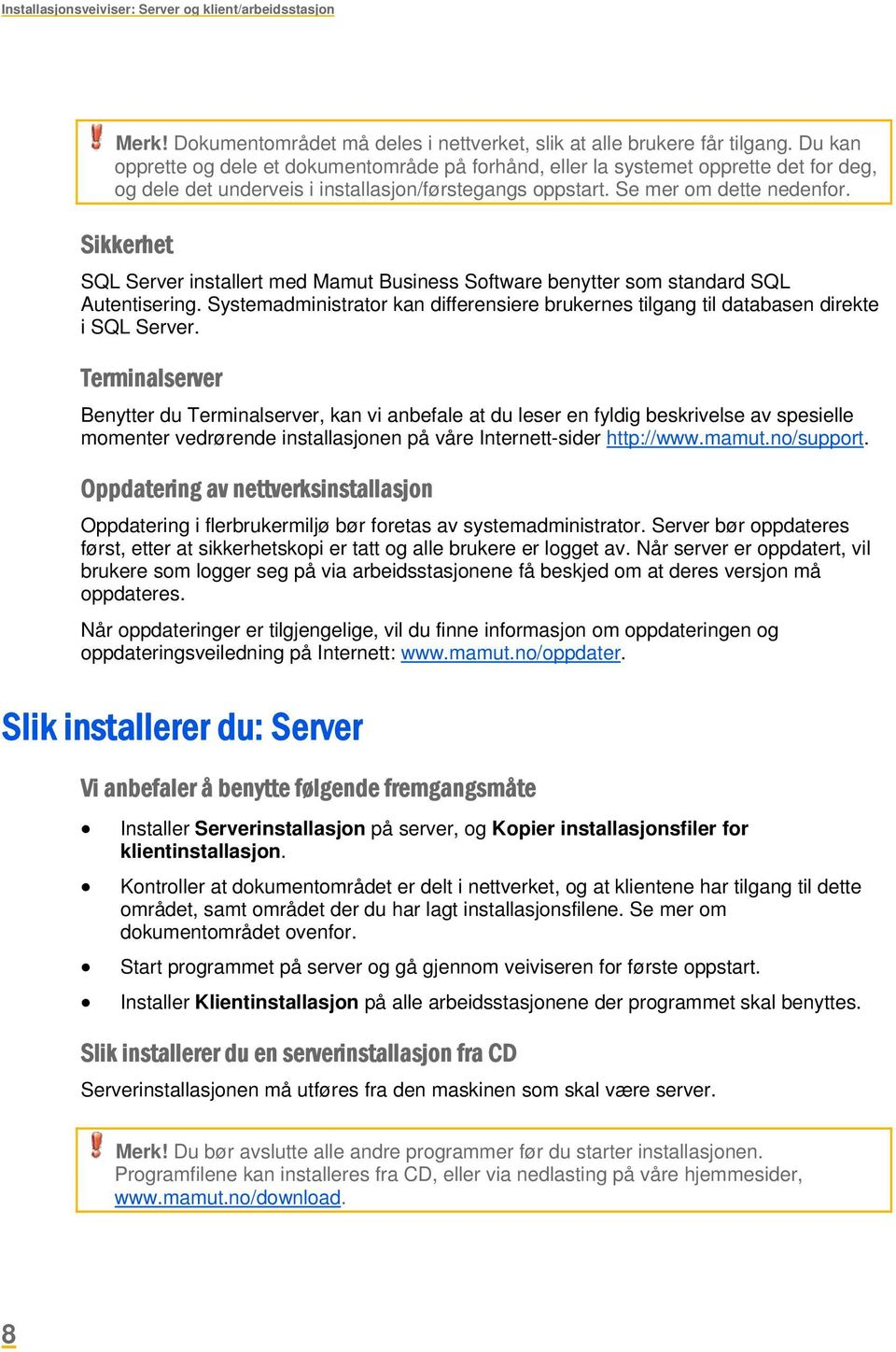 Sikkerhet SQL Server installert med Mamut Business Software benytter som standard SQL Autentisering. Systemadministrator kan differensiere brukernes tilgang til databasen direkte i SQL Server.
