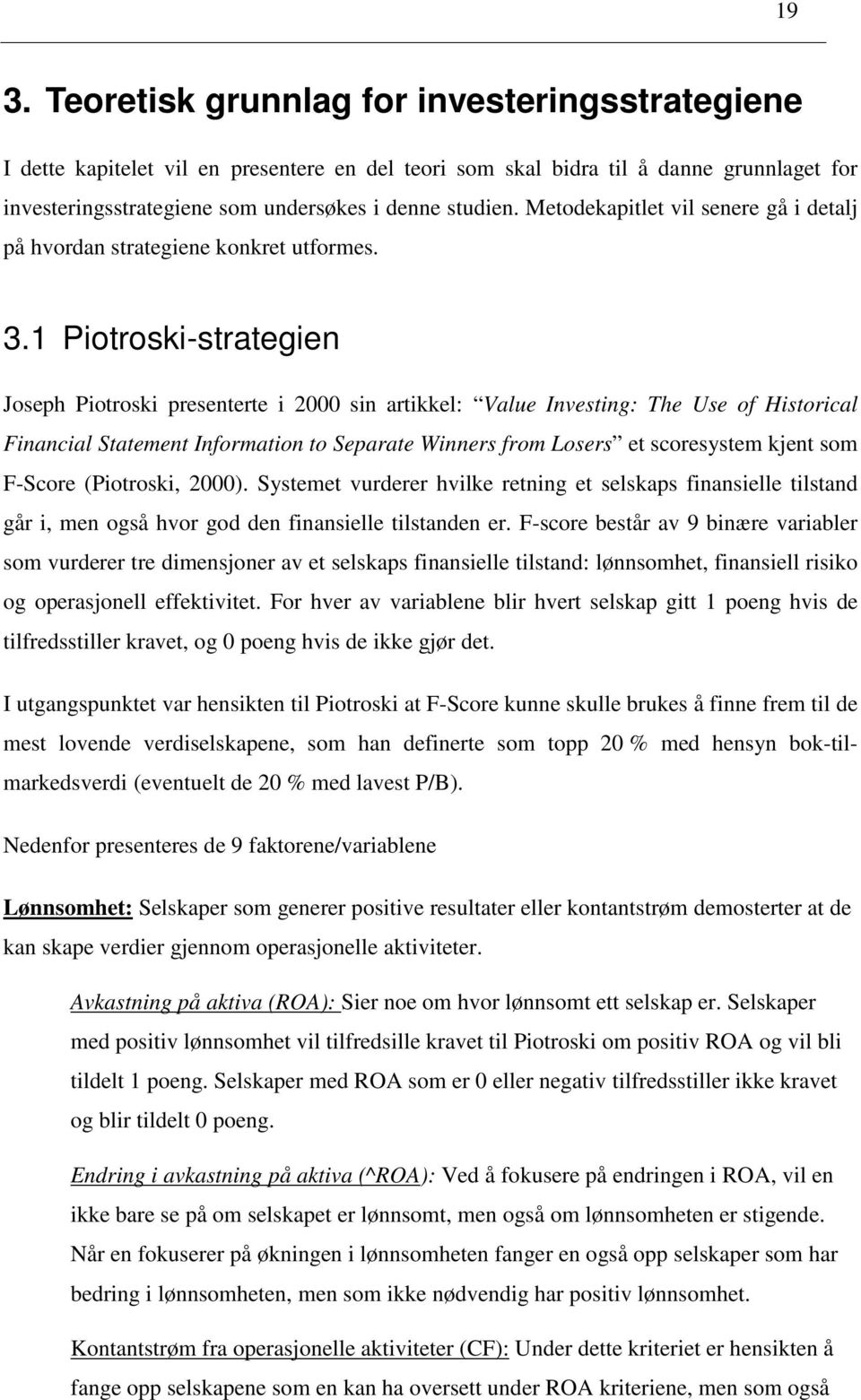 1 Piotroski-strategien Joseph Piotroski presenterte i 2000 sin artikkel: Value Investing: The Use of Historical Financial Statement Information to Separate Winners from Losers et scoresystem kjent