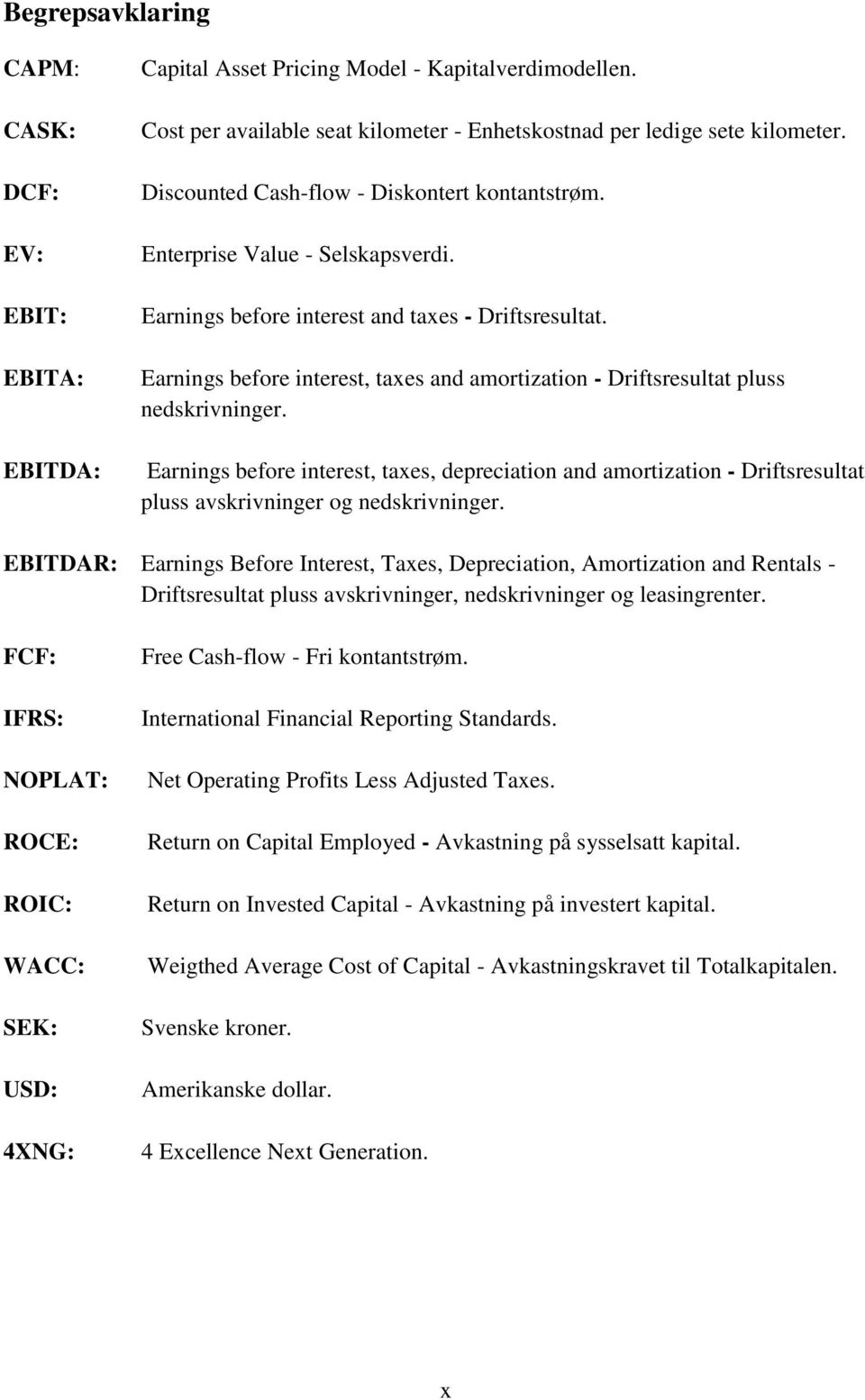 Earnings before interest, taxes and amortization - Driftsresultat pluss nedskrivninger.