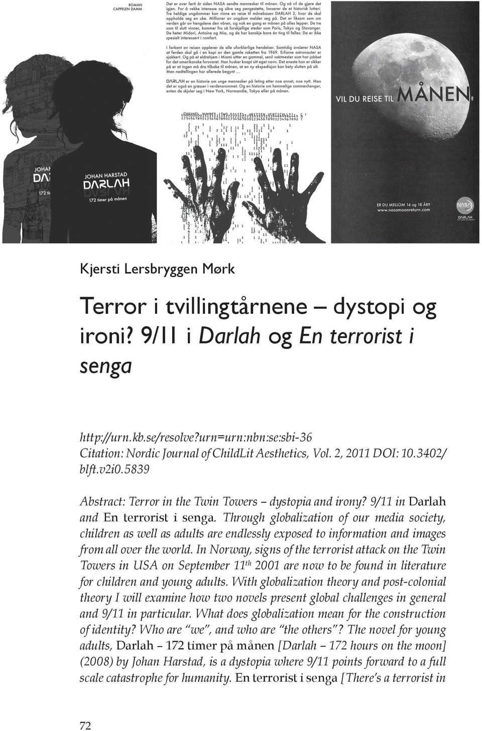 9/11 in Darlah and En terrorist i senga. Through globalization of our media society, children as well as adults are endlessly exposed to information and images from all over the world.