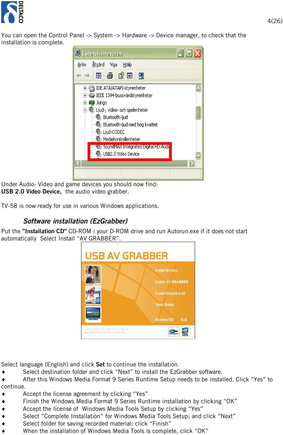 Software installation (EzGrabber) Put the Installation CD CD-ROM i your D-ROM drive and run Autorun.exe if it does not start automatically Select Install AV GRABBER.