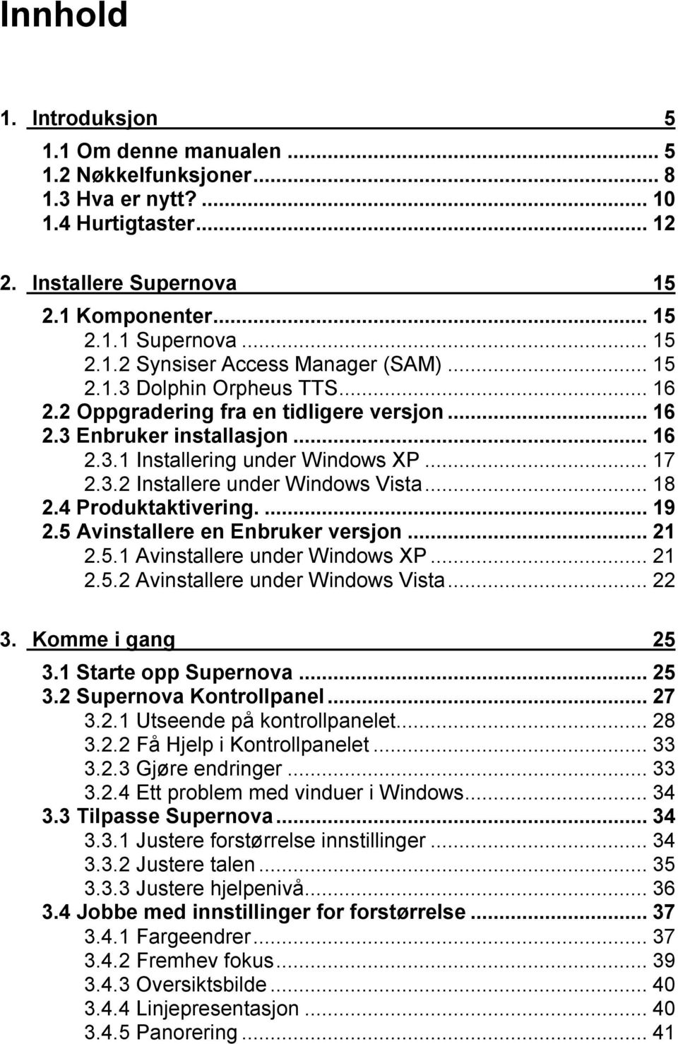 4 Produktaktivering...19 2.5 Avinstallere en Enbruker versjon...21 2.5.1 Avinstallere under Windows XP...21 2.5.2 Avinstallere under Windows Vista...22 3. Komme i gang 25 3.1 Starte opp Supernova.