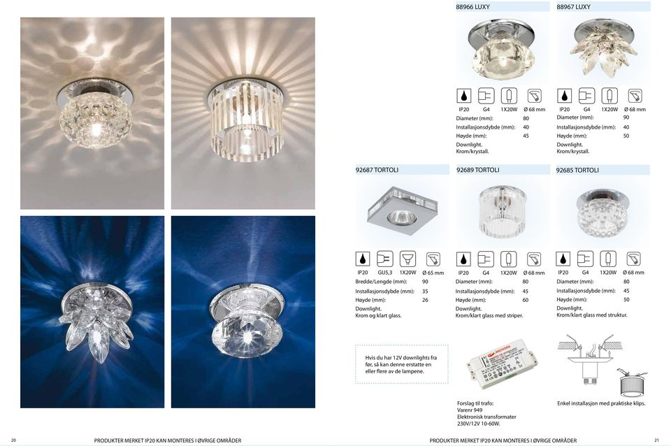G4 1X20W Ø 68 mm Diameter (mm): 80 Installasjonsdybde (mm): 45 60 Downlight. Krom/klart glass med striper. G4 1X20W Ø 68 mm Diameter (mm): 80 Installasjonsdybde (mm): 45 50 Downlight.
