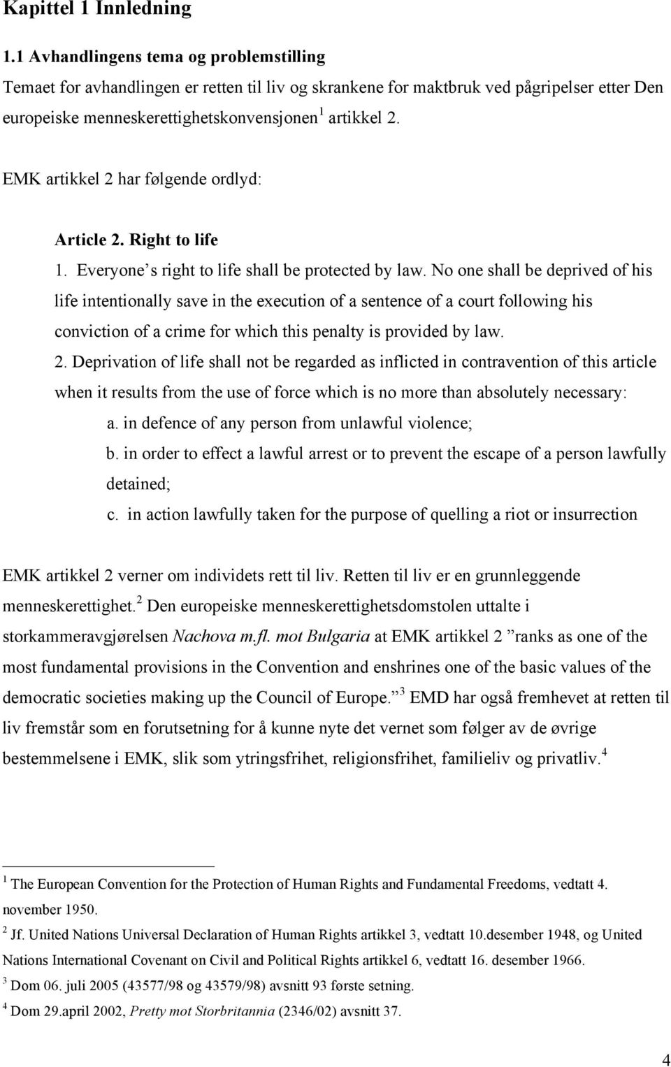 EMK artikkel 2 har følgende ordlyd: Article 2. Right to life 1. Everyone s right to life shall be protected by law.
