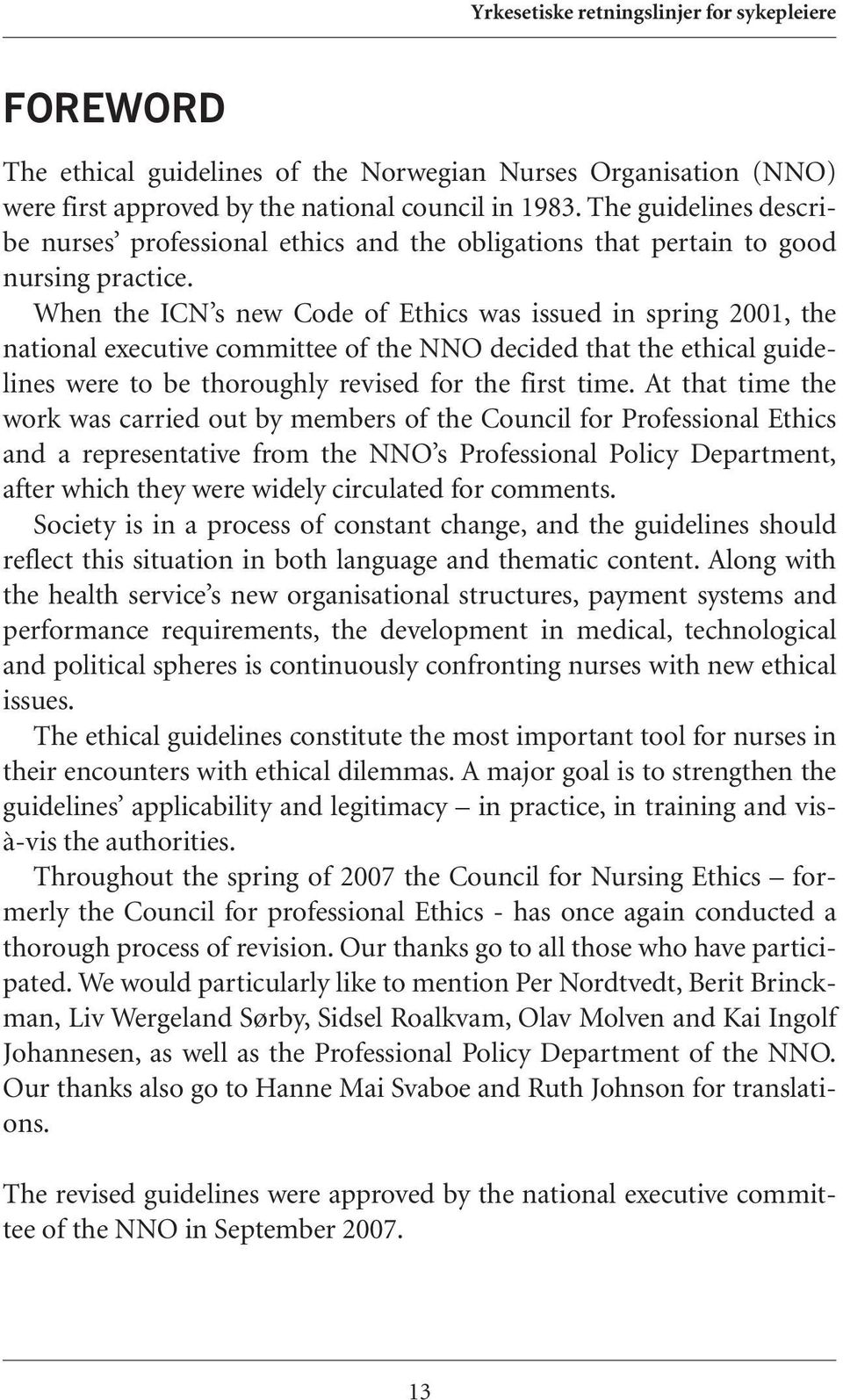 When the ICN s new Code of Ethics was issued in spring 2001, the national executive committee of the NNO decided that the ethical guidelines were to be thoroughly revised for the first time.