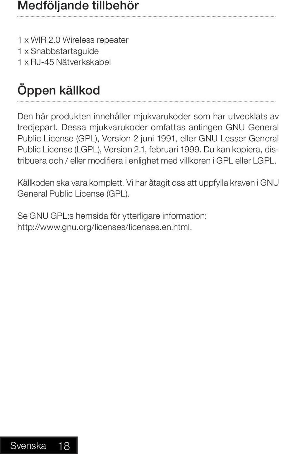Dessa mjukvarukoder omfattas antingen GNU General Public License (GPL), Version 2 juni 1991, eller GNU Lesser General Public License (LGPL), Version 2.