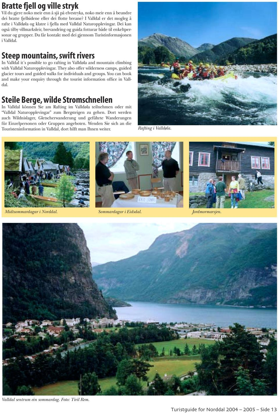 Du får kontakt med dei gjennom Turistinformasjonen i Valldal. Steep mountains, swift rivers In Valldal it s possible to go rafting in Valldøla and mountain climbing with Valldal Naturopplevingar.