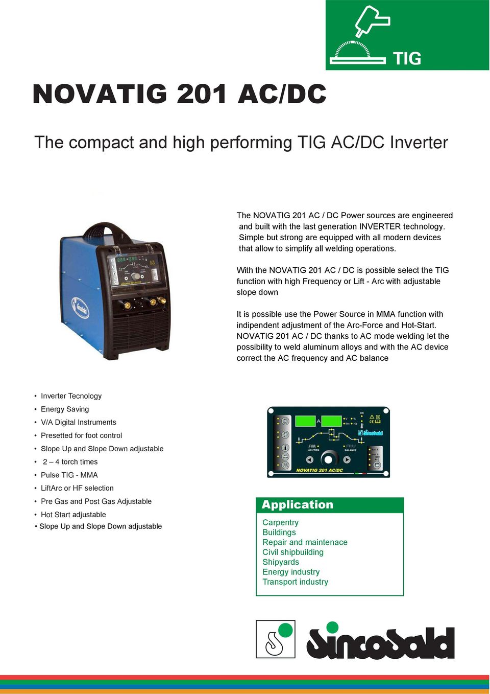 With the NOVATIG 201 AC / DC is possible select the TIG function with high Frequency or Lift - Arc with adjustable slope down It is possible use the Power Source in MMA function with indipendent