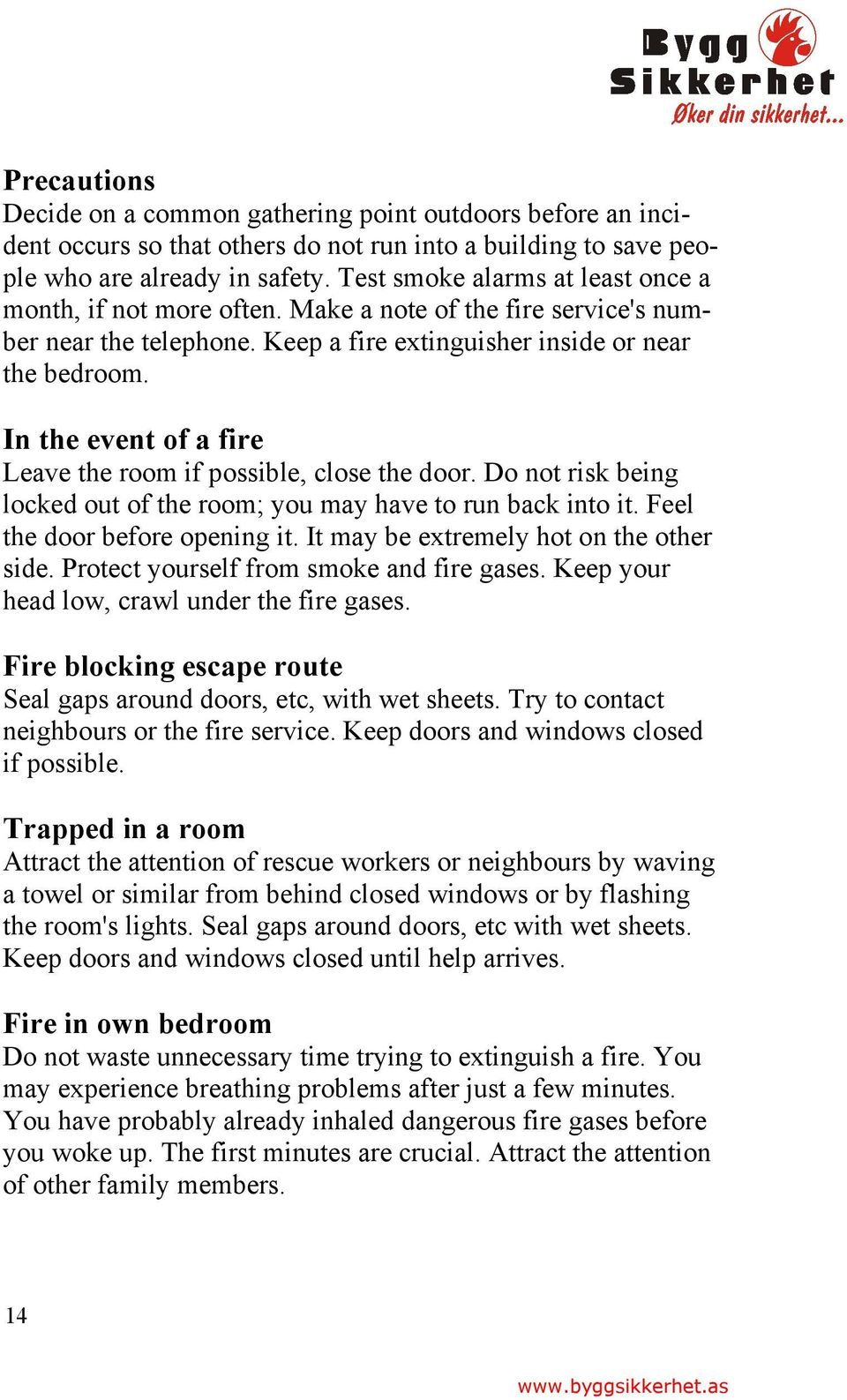 In the event of a fire Leave the room if possible, close the door. Do not risk being locked out of the room; you may have to run back into it. Feel the door before opening it.