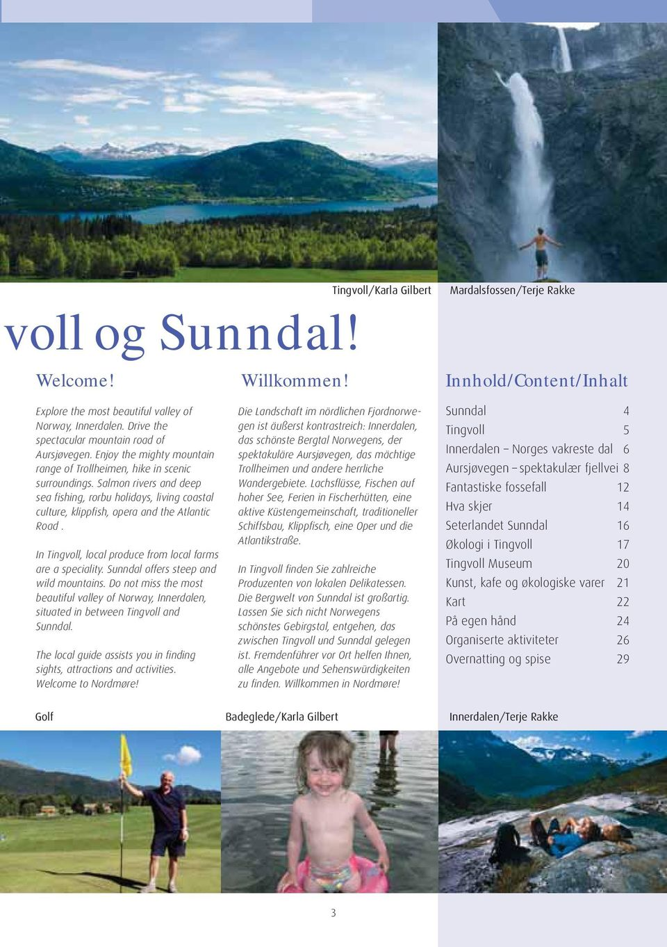 Salmon rivers and deep sea fishing, rorbu holidays, living coastal culture, klippfish, opera and the Atlantic Road. In Tingvoll, local produce from local farms are a speciality.
