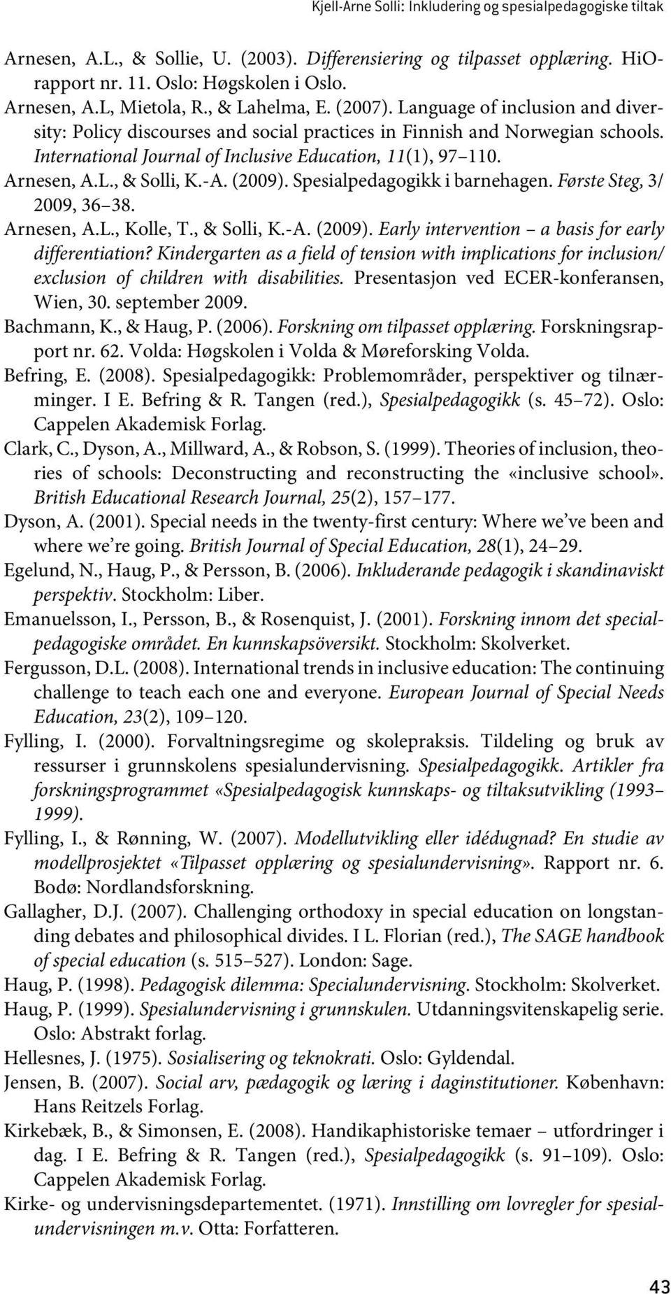 Arnesen, A.L., & Solli, K.-A. (2009). Spesialpedagogikk i barnehagen. Første Steg, 3/ 2009, 36 38. Arnesen, A.L., Kolle, T., & Solli, K.-A. (2009). Early intervention a basis for early differentiation?