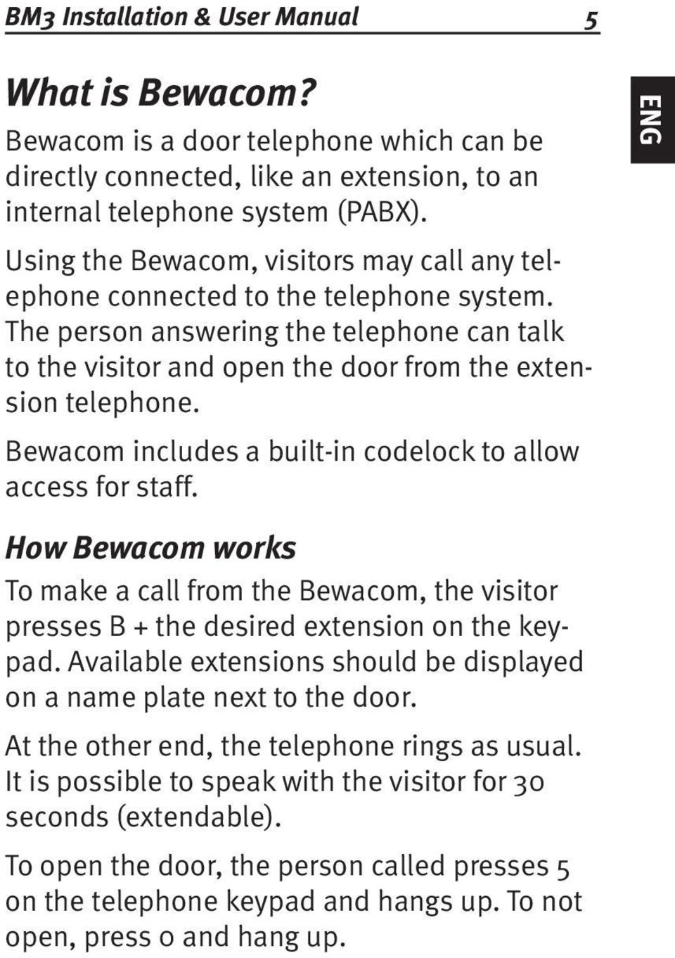 Bewacom includes a built-in codelock to allow access for staff. ENG How Bewacom works To make a call from the Bewacom, the visitor presses B + the desired extension on the keypad.