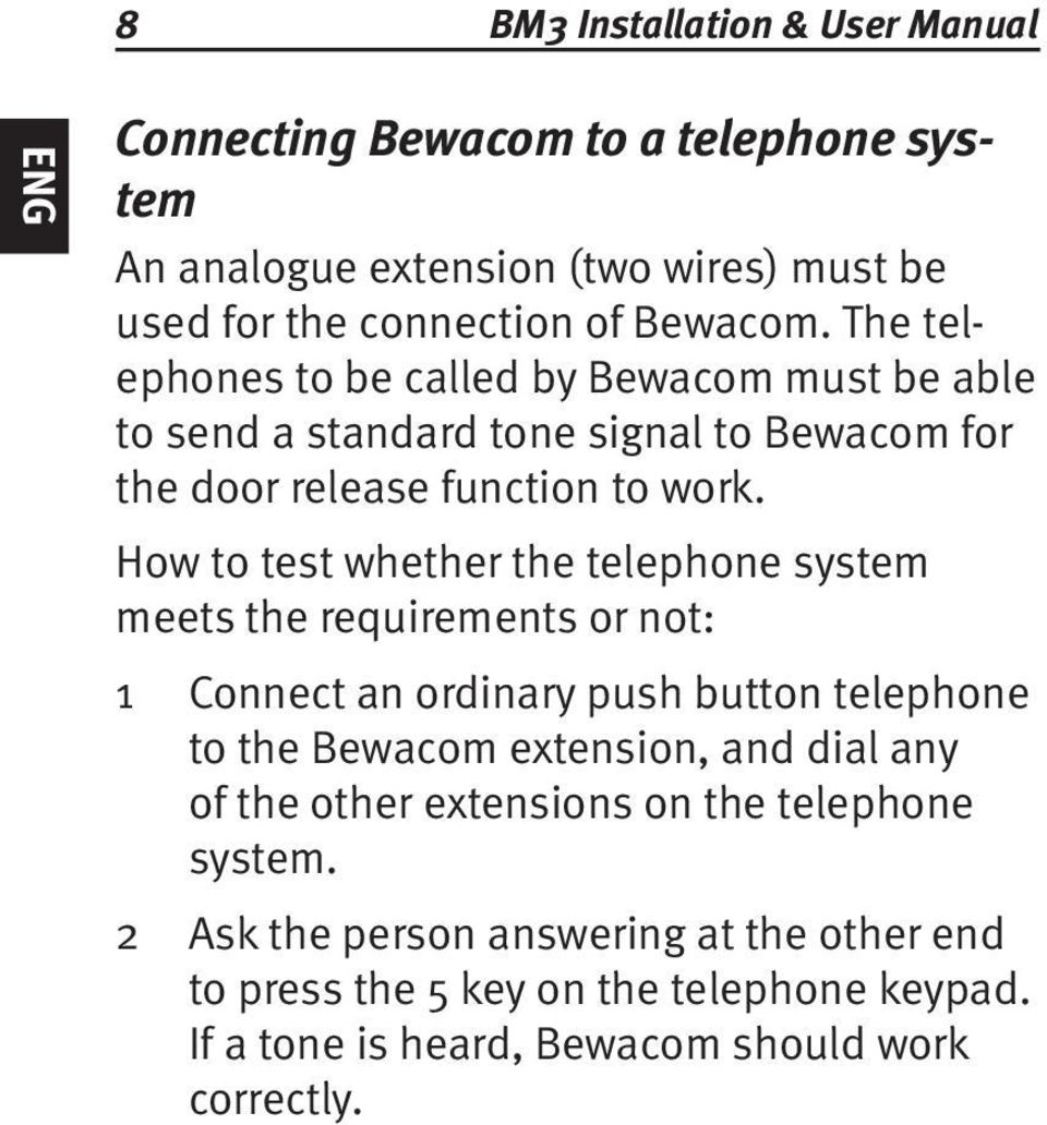 How to test whether the telephone system meets the requirements or not: Connect an ordinary push button telephone to the Bewacom extension, and dial any of