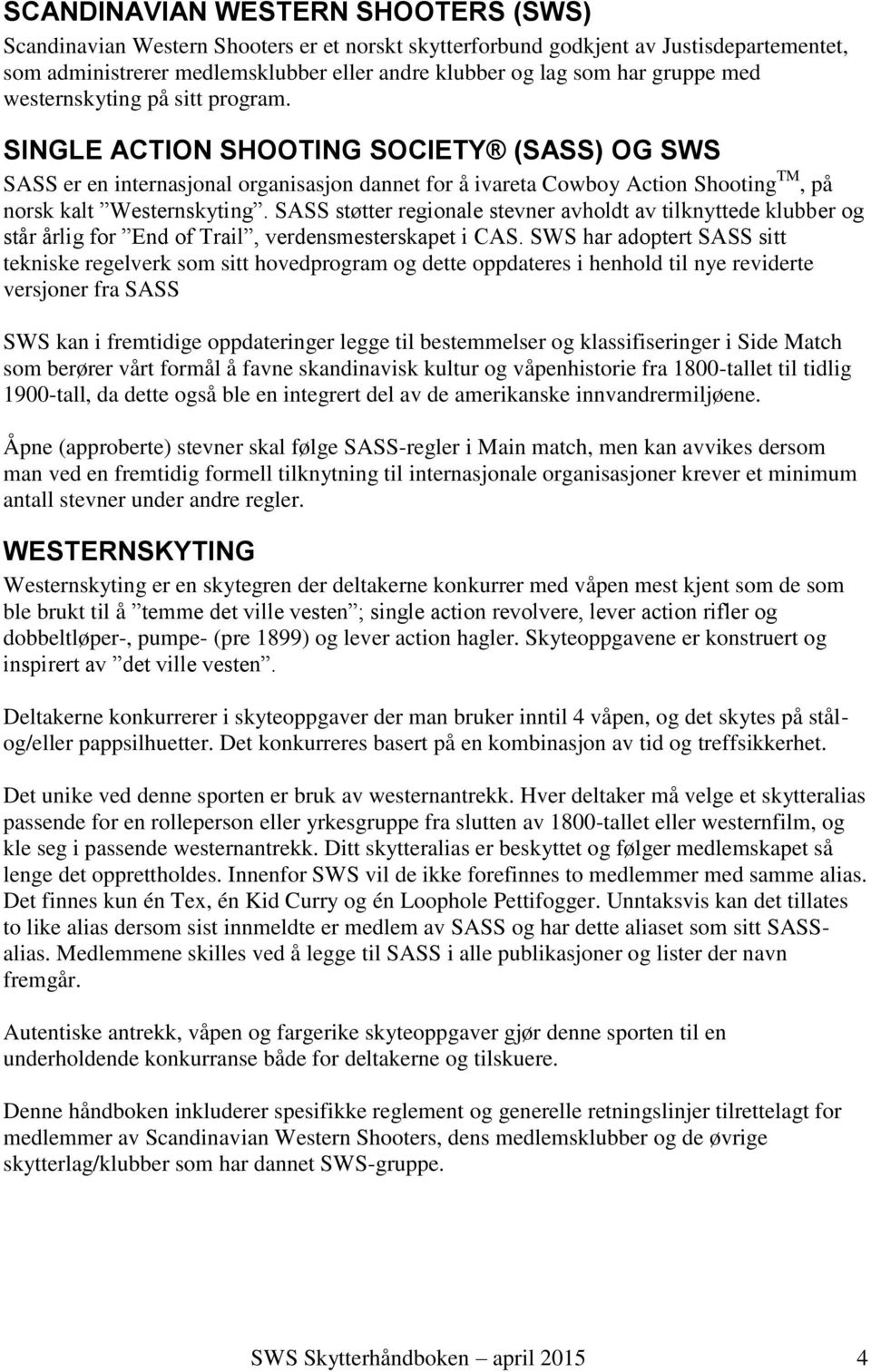 SINGLE ACTION SHOOTING SOCIETY (SASS) OG SWS SASS er en internasjonal organisasjon dannet for å ivareta Cowboy Action Shooting TM, på norsk kalt Westernskyting.
