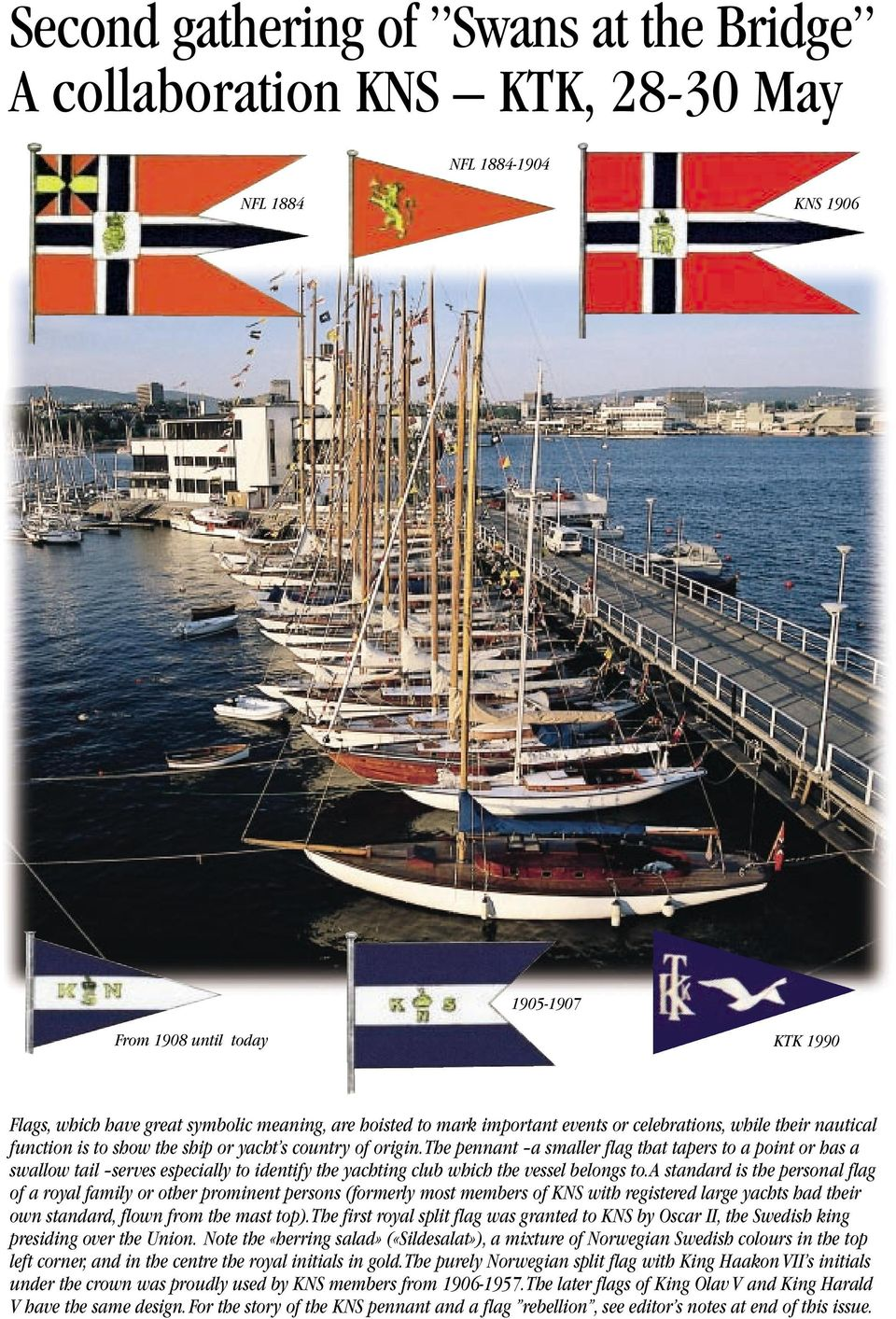 the pennant a smaller flag that tapers to a point or has a swallow tail serves especially to identify the yachting club which the vessel belongs to.