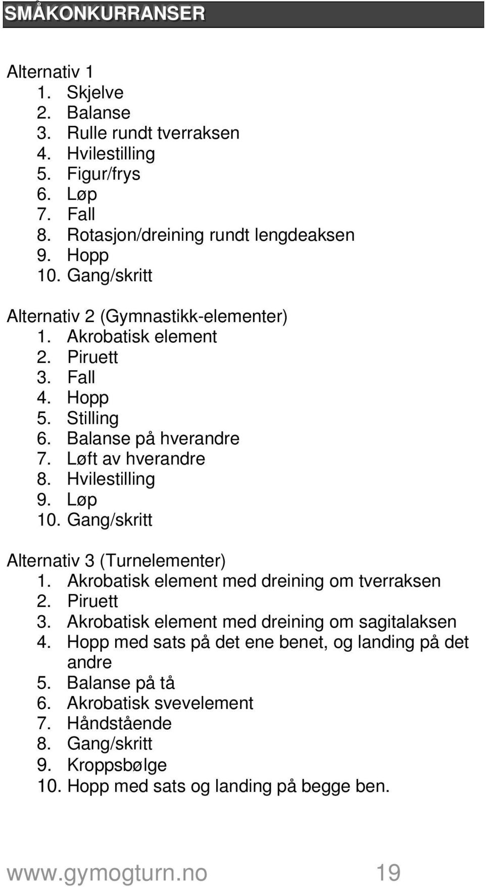 Løp 10. Gang/skritt Alternativ 3 (Turnelementer) 1. Akrobatisk element med dreining om tverraksen 2. Piruett 3. Akrobatisk element med dreining om sagitalaksen 4.