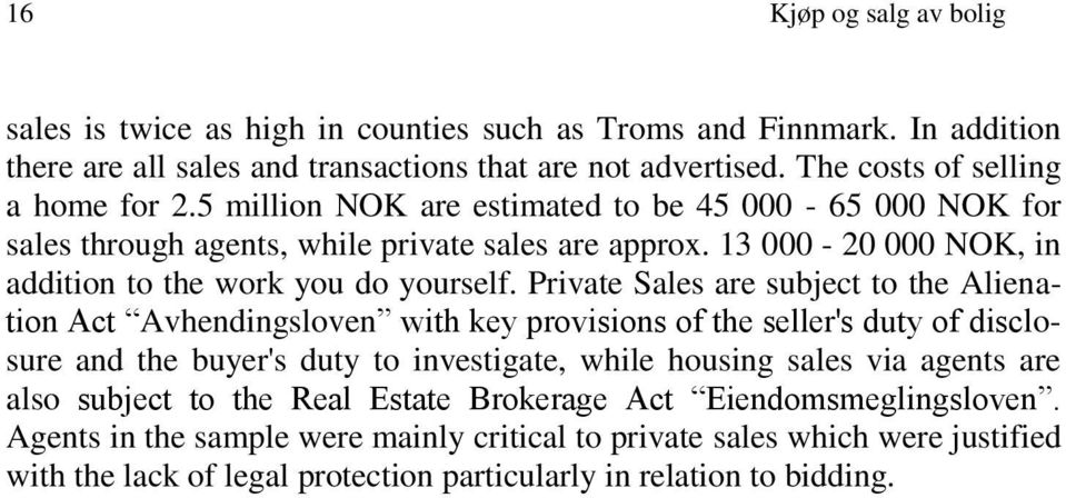 Private Sales are subject to the Alienation Act Avhendingsloven with key provisions of the seller's duty of disclosure and the buyer's duty to investigate, while housing sales via agents