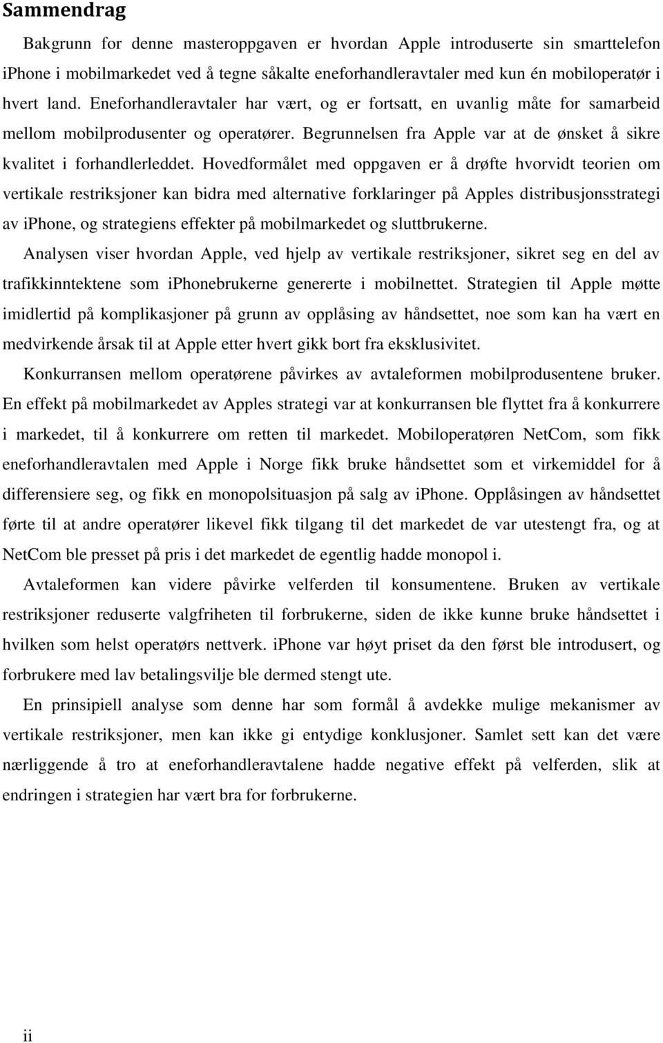 Hovedformålet med oppgaven er å drøfte hvorvidt teorien om vertikale restriksjoner kan bidra med alternative forklaringer på Apples distribusjonsstrategi av iphone, og strategiens effekter på