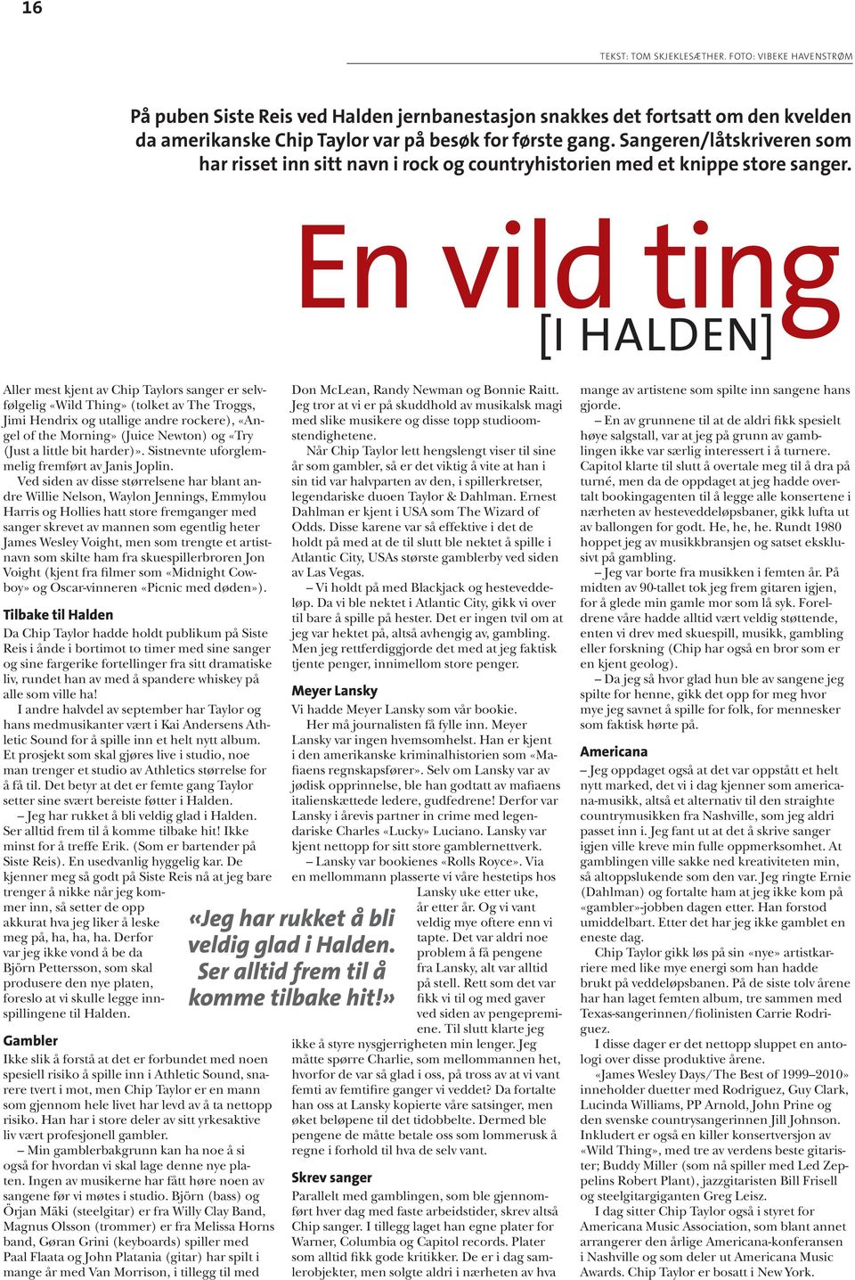 En vild ting [i Halden] Aller mest kjent av Chip Taylors sanger er selvfølgelig «Wild Thing» (tolket av The Troggs, Jimi Hendrix og utallige andre rockere), «Angel of the Morning» (Juice Newton) og
