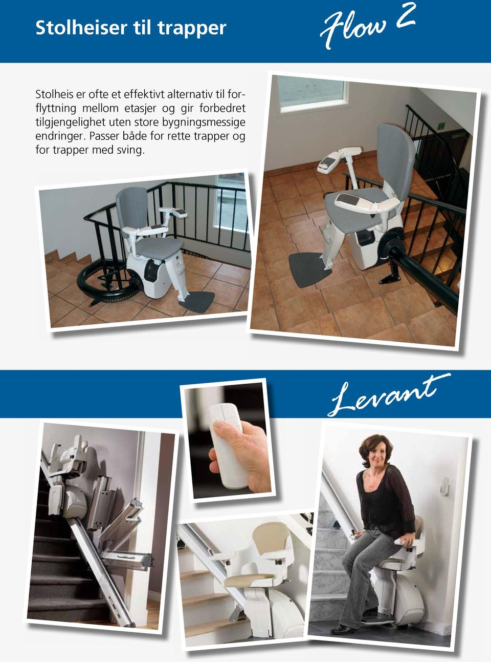 Features and Benefits Levant Levant The ergomic and aesthetic stairlift Levant Rail Seat The ergonomically designed seat makes the ride smooth and comfortable.