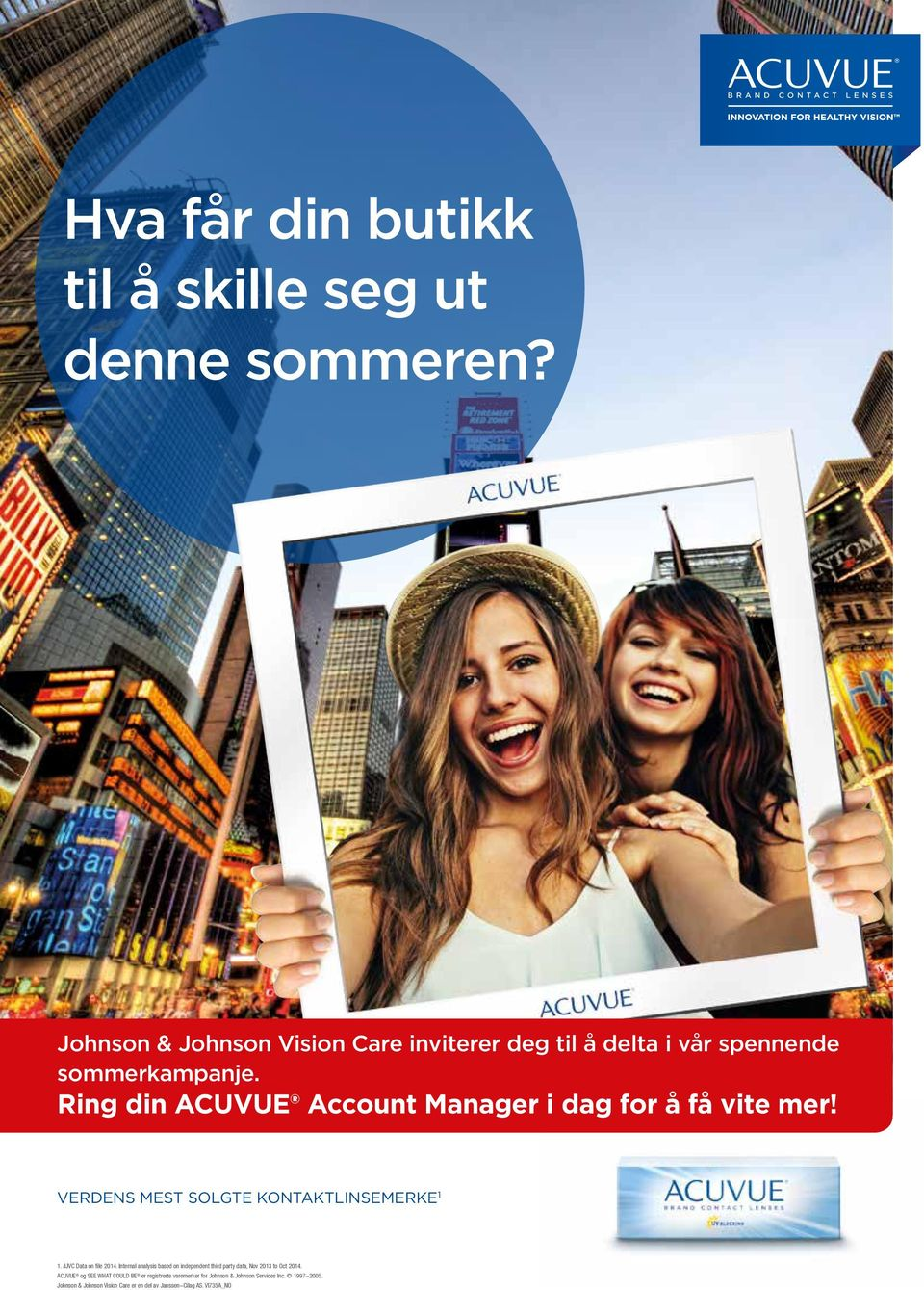 Ring din ACUVUE Account Manager i dag for å få vite mer! VERDENS MEST SOLGTE KONTAKTLINSEMERKE 1 1. JJVC Data on file 2014.