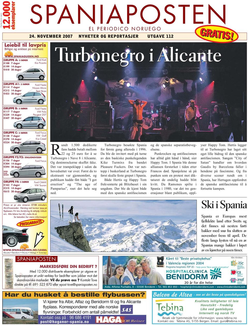 Turbonegro i Alicante GRUPPE A1: 3 DØRER 114 7 dager 212 14 dager 433 30 dager Ford Fiesta Nissan Micra Seat Ibiza GRUPPE B: 5 DØRER 117 7 dager 229 14 dager 447 30 dager Ford Fiesta VW Polo Peugeot