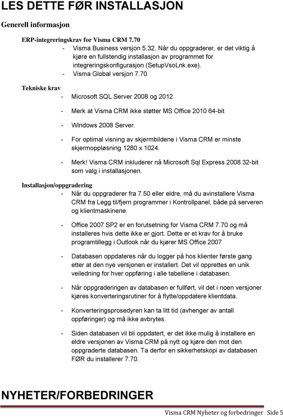 70 Tekniske krav - Microsoft SQL Server 2008 og 2012 - Merk at Visma CRM ikke støtter MS Office 2010 64-bit - Windows 2008 Server.