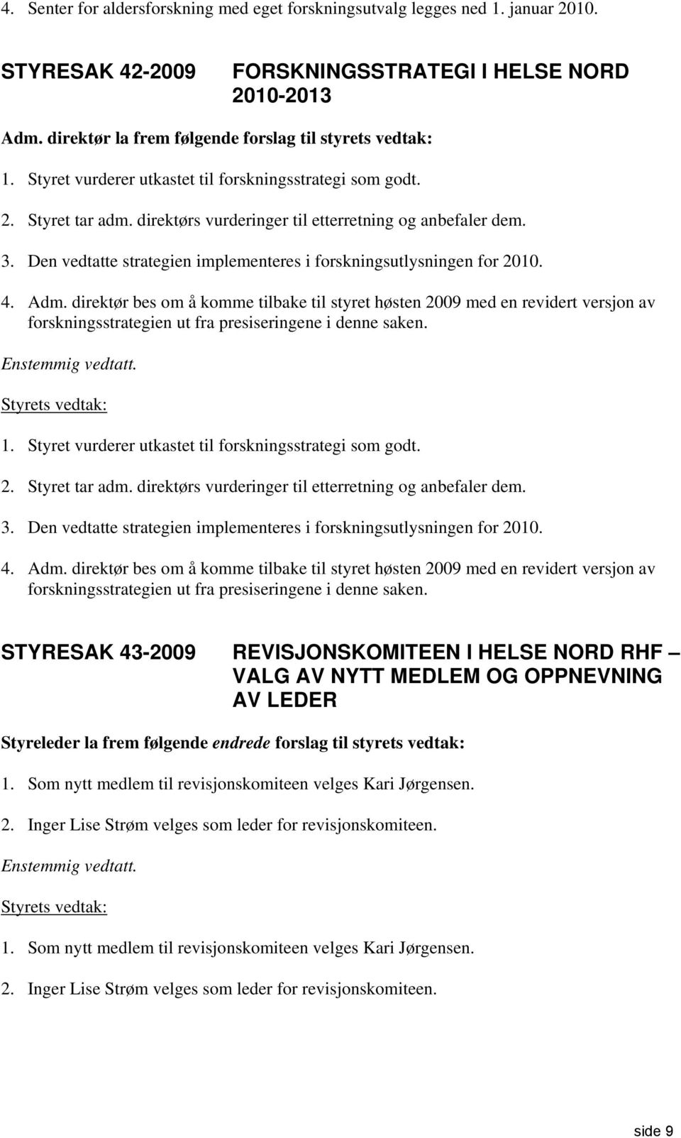 Den vedtatte strategien implementeres i forskningsutlysningen for 2010. 4. Adm.