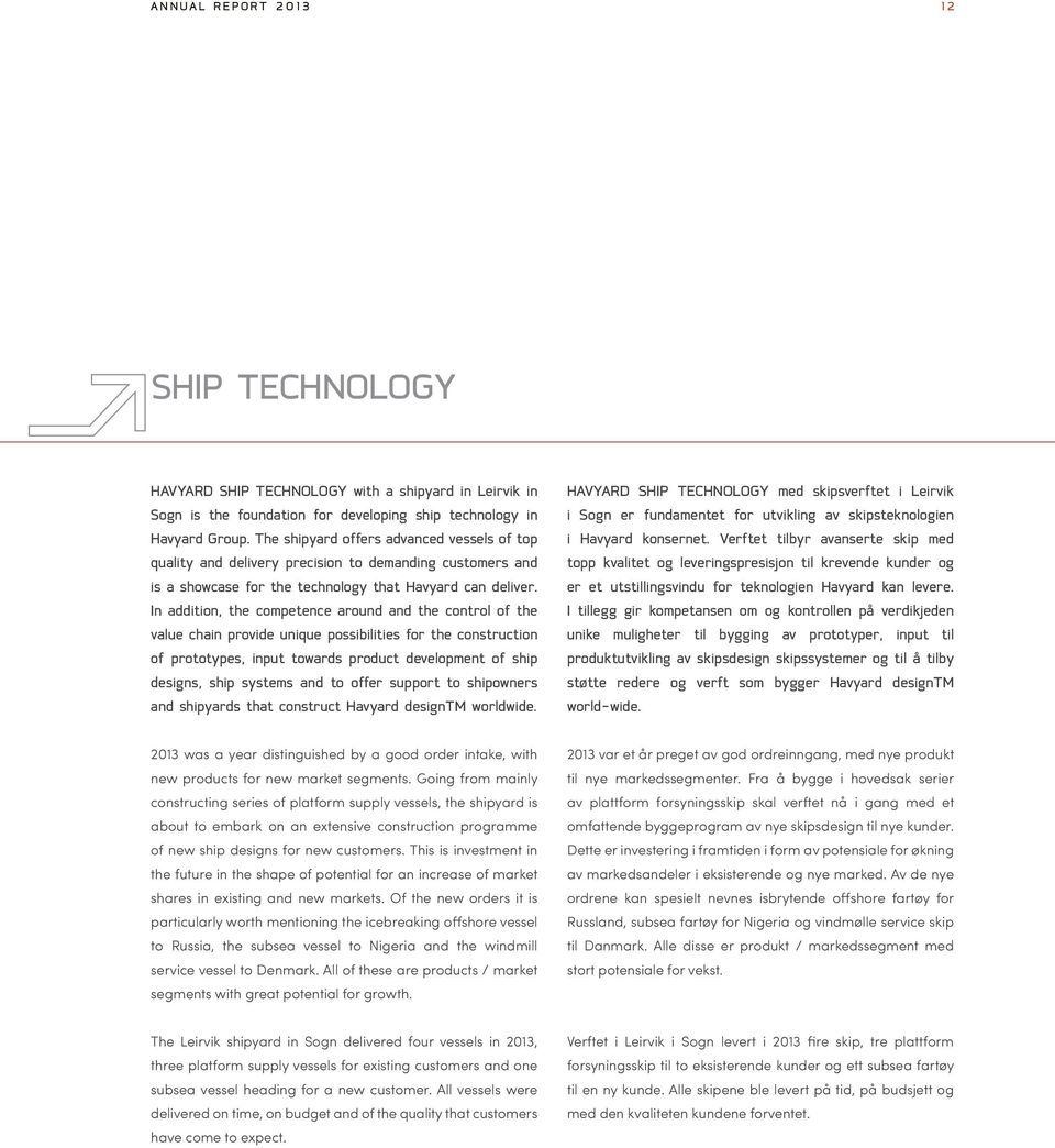 In addition, the competence around and the control of the value chain provide unique possibilities for the construction of prototypes, input towards product development of ship designs, ship systems