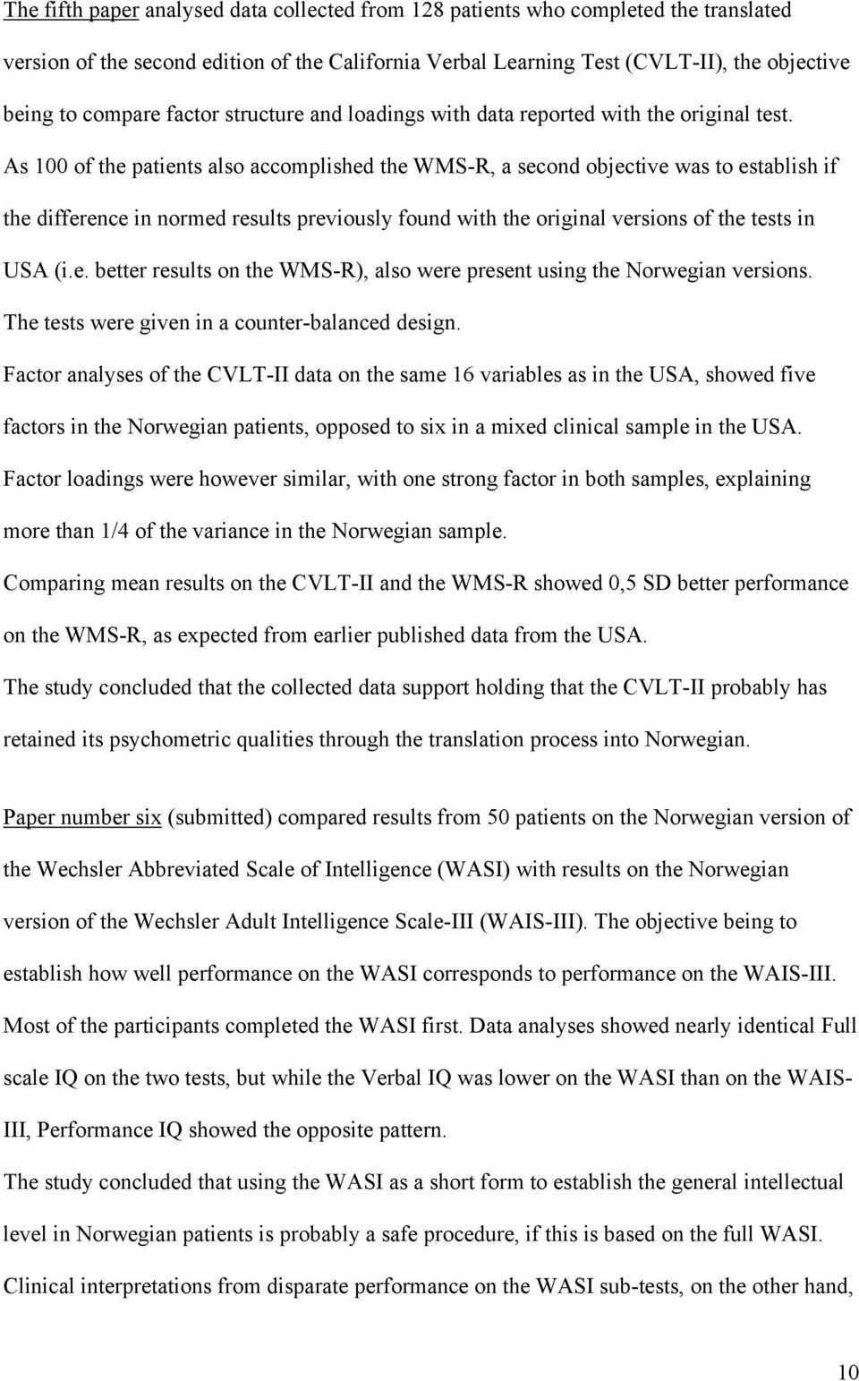As 100 of the patients also accomplished the WMS-R, a second objective was to establish if the difference in normed results previously found with the original versions of the tests in USA (i.e. better results on the WMS-R), also were present using the Norwegian versions.