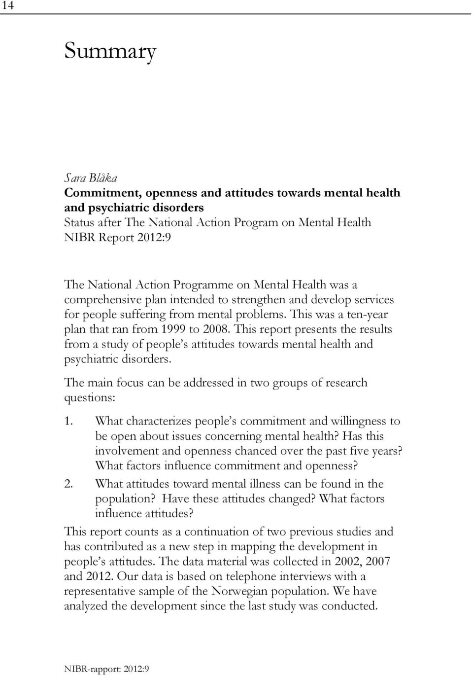 This report presents the results from a study of people s attitudes towards mental health and psychiatric disorders. The main focus can be addressed in two groups of research questions: 1.