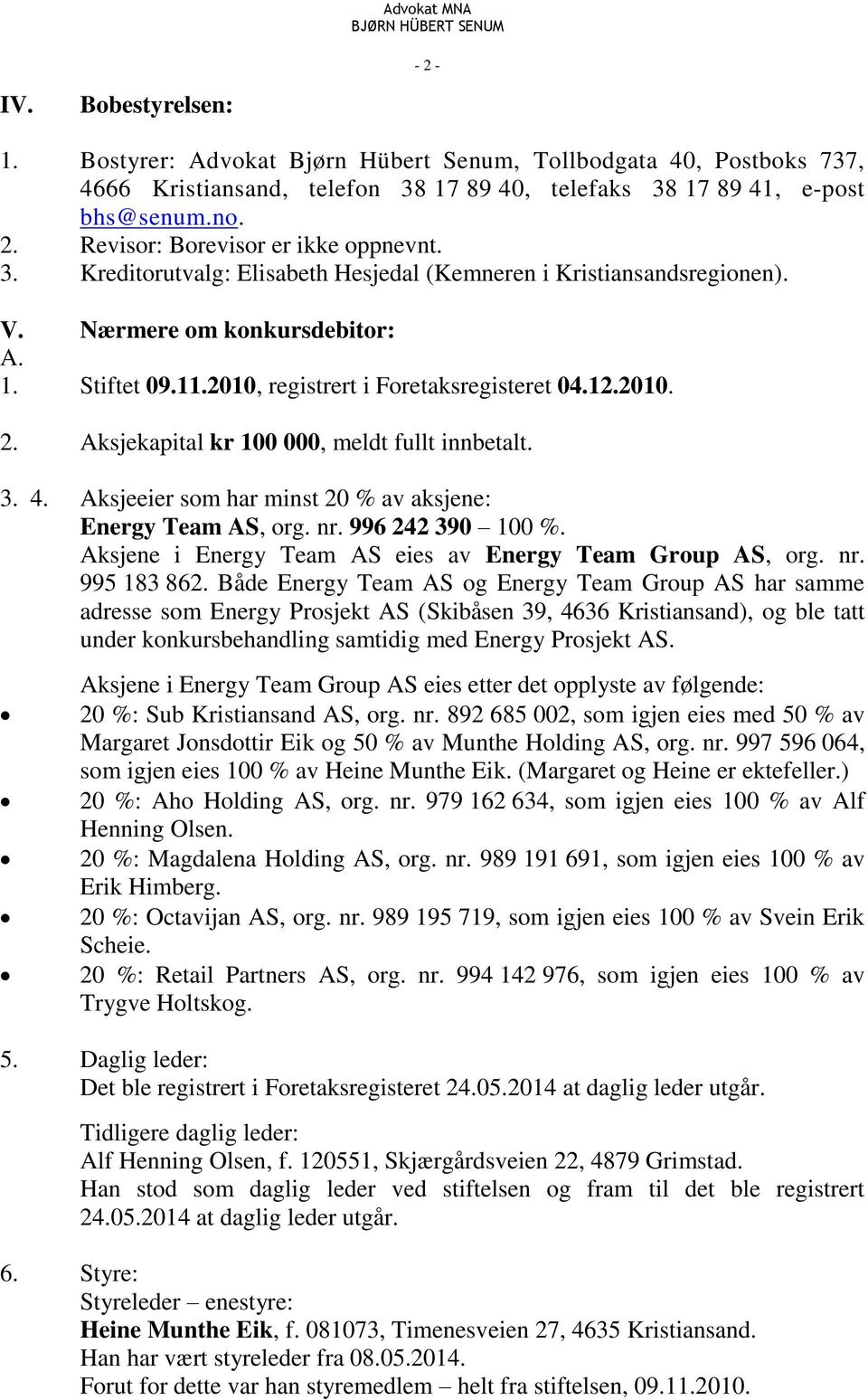 Aksjekapital kr 100 000, meldt fullt innbetalt. 3. 4. Aksjeeier som har minst 20 % av aksjene: Energy Team AS, org. nr. 996 242 390 100 %. Aksjene i Energy Team AS eies av Energy Team Group AS, org.