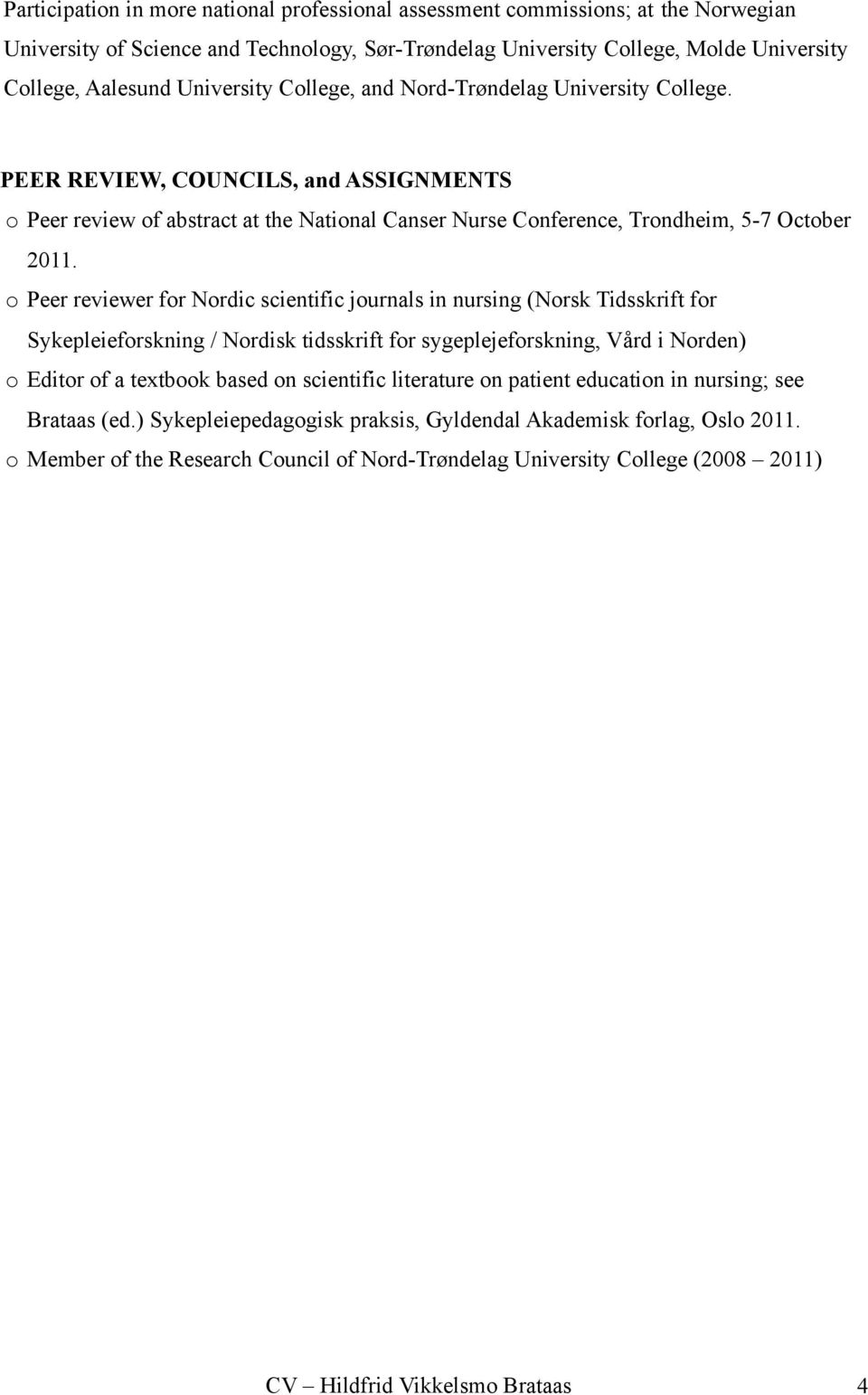 o Peer reviewer for Nordic scientific journals in nursing (Norsk Tidsskrift for Sykepleieforskning / Nordisk tidsskrift for sygeplejeforskning, Vård i Norden) o Editor of a textbook based on