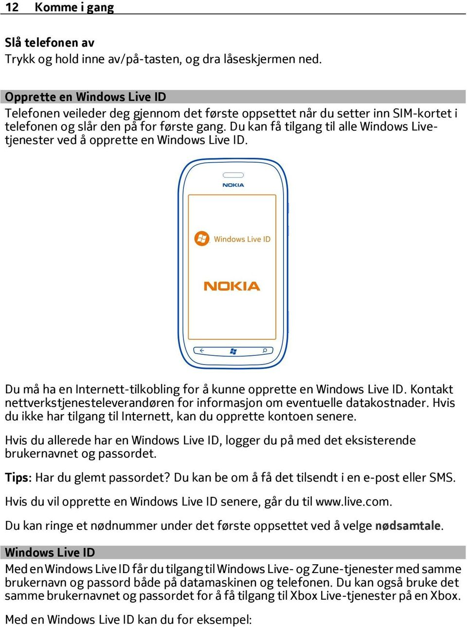 Du kan få tilgang til alle Windows Livetjenester ved å opprette en Windows Live ID. Du må ha en Internett-tilkobling for å kunne opprette en Windows Live ID.