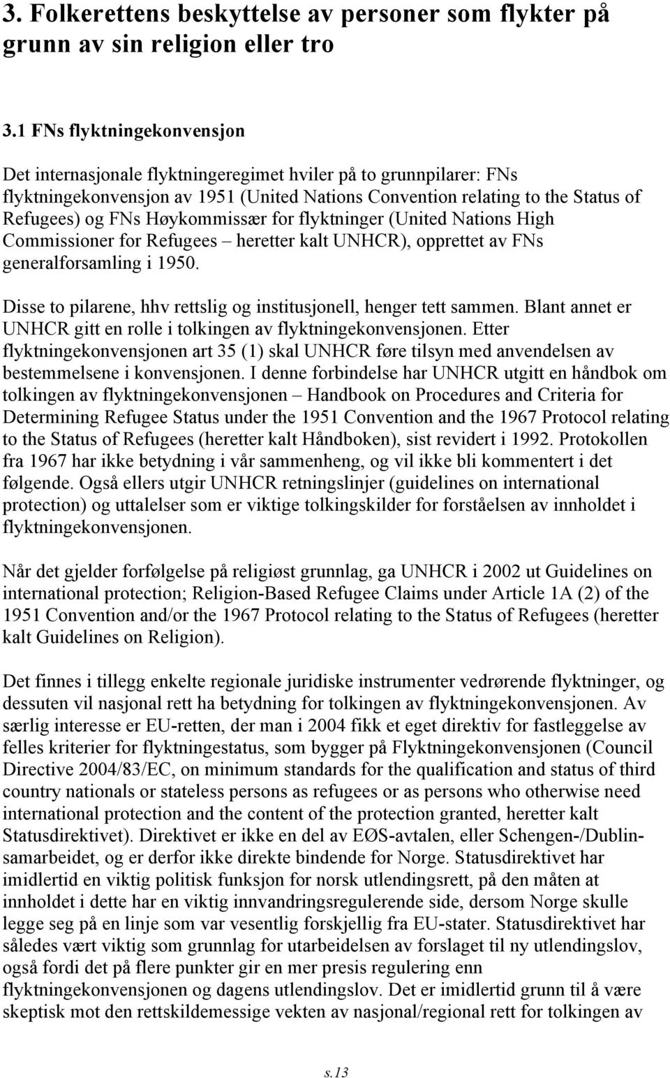 Høykommissær for flyktninger (United Nations High Commissioner for Refugees heretter kalt UNHCR), opprettet av FNs generalforsamling i 1950.
