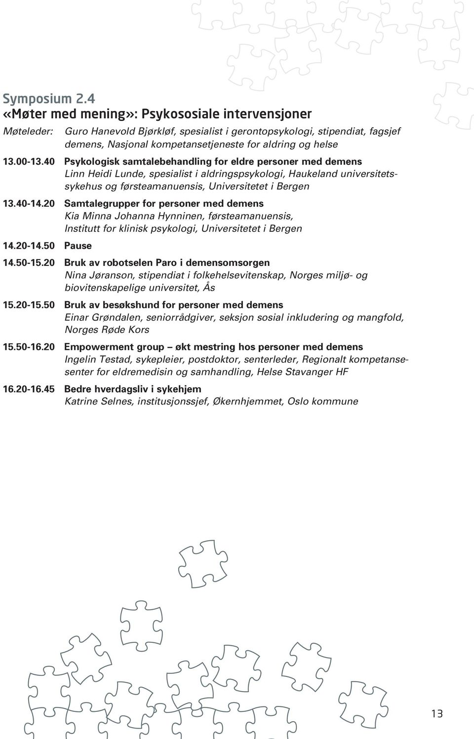 20 Samtalegrupper for personer med demens Kia Minna Johanna Hynninen, førsteamanuensis, Institutt for klinisk psykologi, Universitetet i Bergen 14.20-14.50 Pause 14.50-15.