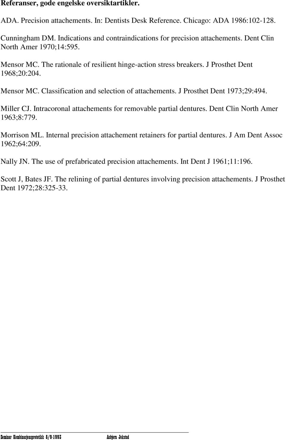 Mensor MC. Classification and selection of attachements. J Prosthet Dent 1973;29:494. Miller CJ. Intracoronal attachements for removable partial dentures. Dent Clin North Amer 1963;8:779. Morrison ML.