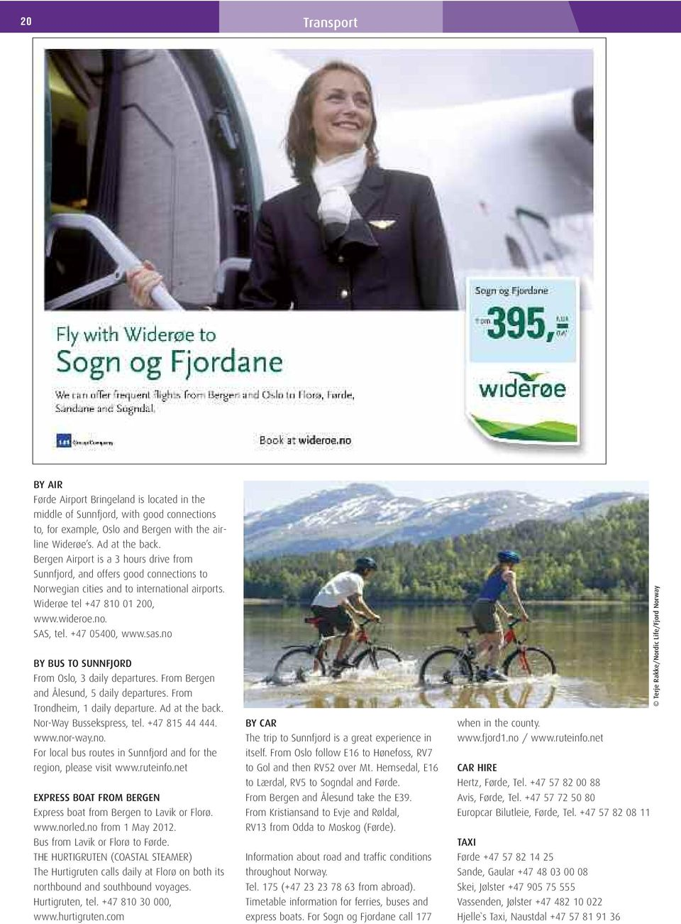 sas.no BY BUS TO SUNNFJORD From Oslo, 3 daily departures. From Bergen and Ålesund, 5 daily departures. From Trondheim, 1 daily departure. Ad at the back. Nor-Way Bussekspress, tel. +47 815 44 444.