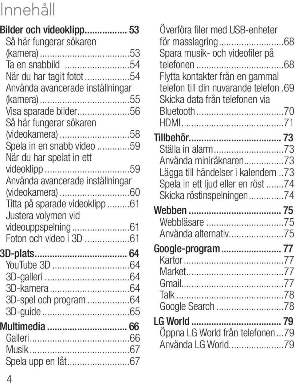 ..61 Justera volymen vid videouppspelning...61 Foton och video i 3D...61 3D-plats... 64 YouTube 3D...64 3D-galleri...64 3D-kamera...64 3D-spel och program...64 3D-guide...65 Multimedia... 66 Galleri.