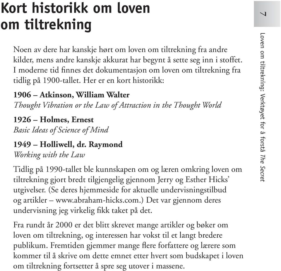 Her er en kort historikk: 1906 Atkinson, William Walter Thought Vibration or the Law of Attraction in the Thought World 1926 Holmes, Ernest Basic Ideas of Science of Mind 1949 Holliwell, dr.