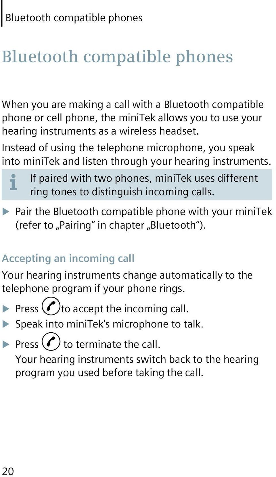 If paired with two phones, minitek uses different ring tones to distinguish incoming calls. Pair the Bluetooth compatible phone with your minitek (refer to Pairing in chapter Bluetooth ).