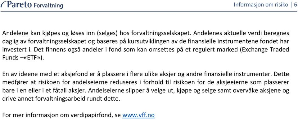 Det finnens også andeler i fond som kan omsettes på et regulert marked (Exchange Traded Funds «ETF»).
