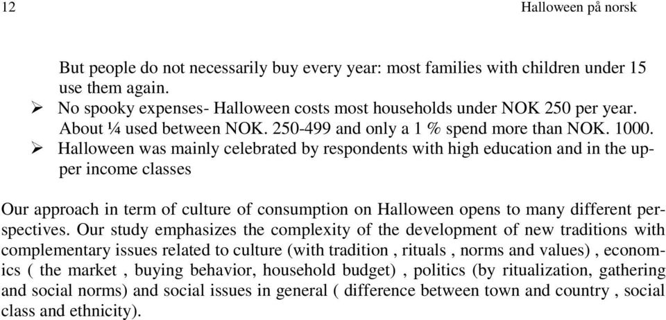 Halloween was mainly celebrated by respondents with high education and in the upper income classes Our approach in term of culture of consumption on Halloween opens to many different perspectives.