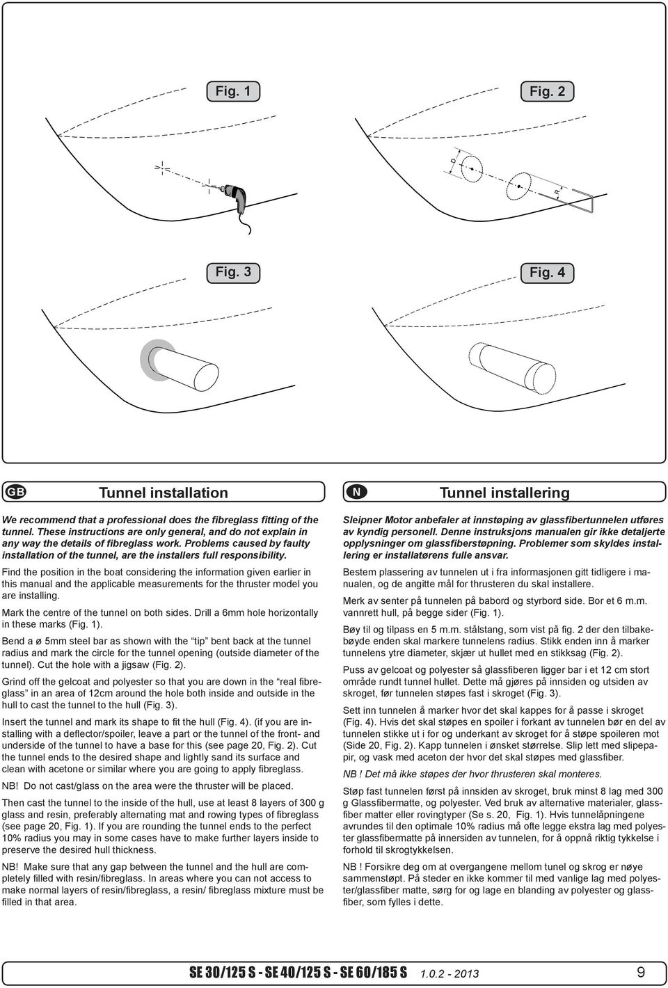 Find position in boat consiing information given earlier in this manual applicable measurements for thruster model you are installing. Mark centre of on both sides.