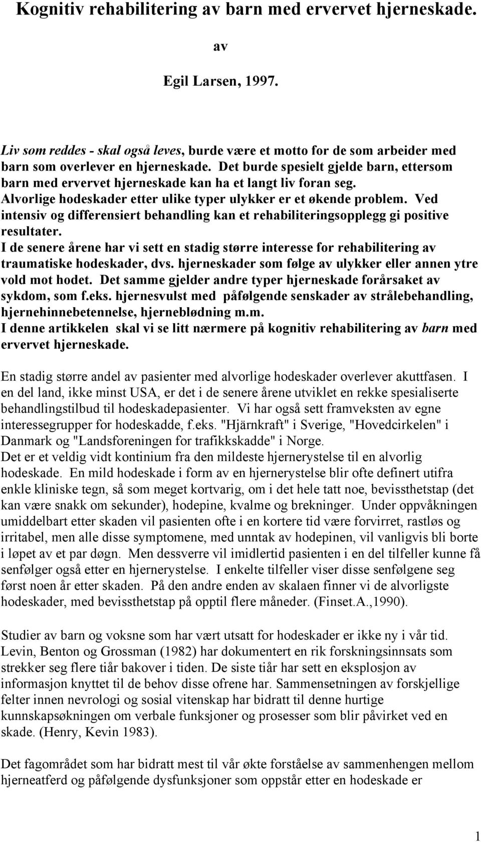Ved intensiv og differensiert behandling kan et rehabiliteringsopplegg gi positive resultater.