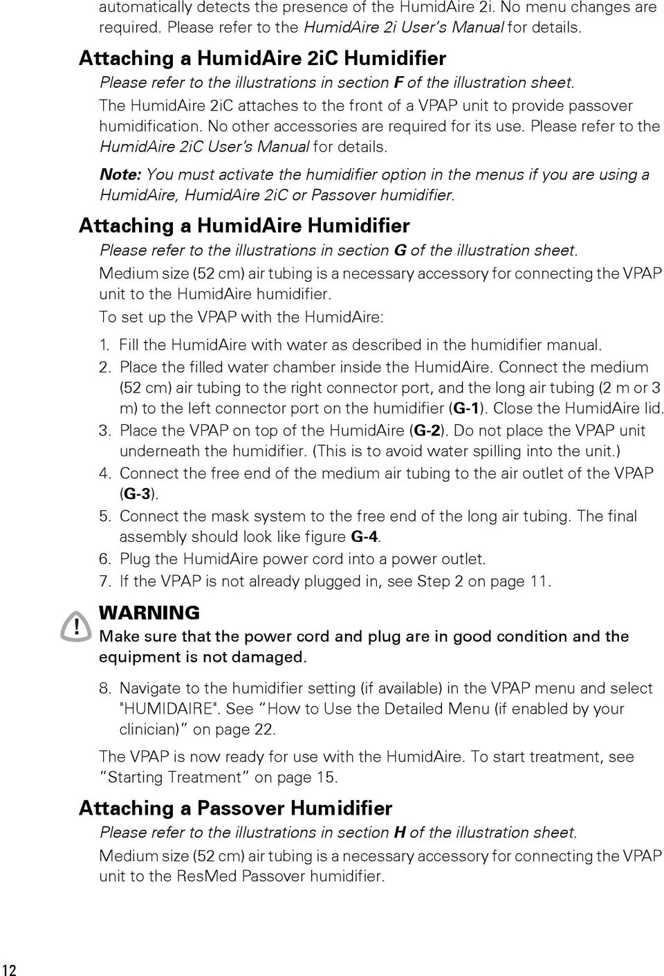 The HumidAire 2iC attaches to the front of a VPAP unit to provide passover humidification. No other accessories are required for its use. Please refer to the HumidAire 2iC User s Manual for details.